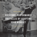Overcome Performance Obstacles by Adapting your Mindset