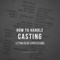 How To Handle Casting: Letting Go Of Expectations